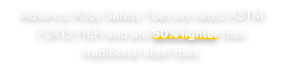 Advance Alloy Safety Toes are rated ASTM F2413-11EH and are 50% lighter than traditional steel toes.